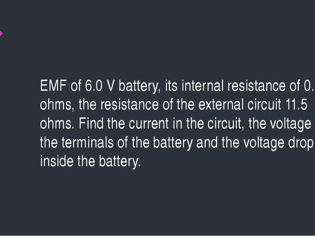 EMF of 6.0 V battery, its internal resistance of 0.5 ohms, the resistance of...