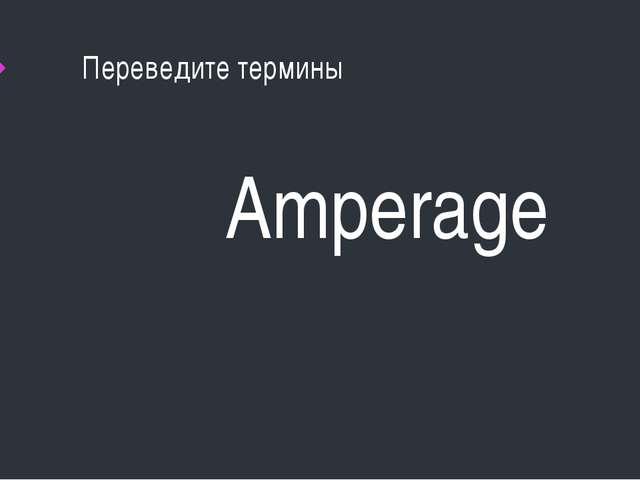 Переведите термины Amperage