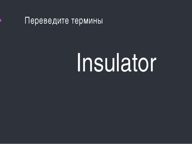Переведите термины Insulator