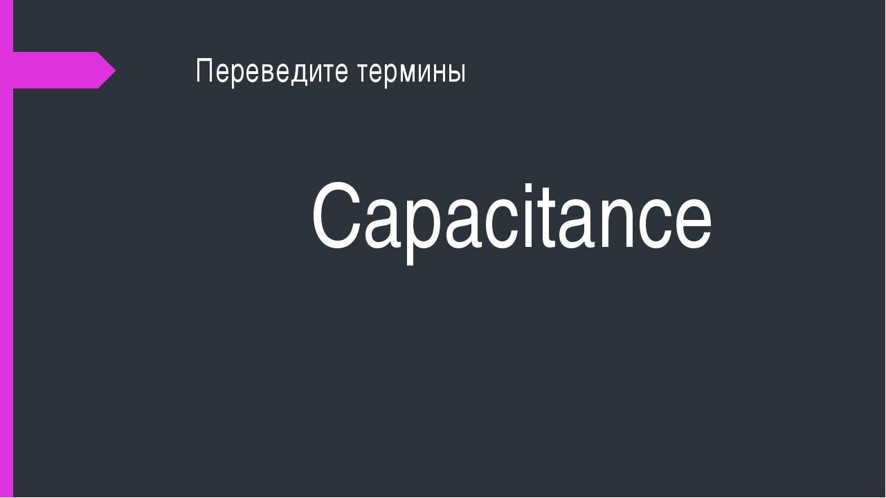 Переведите термины Capacitance
