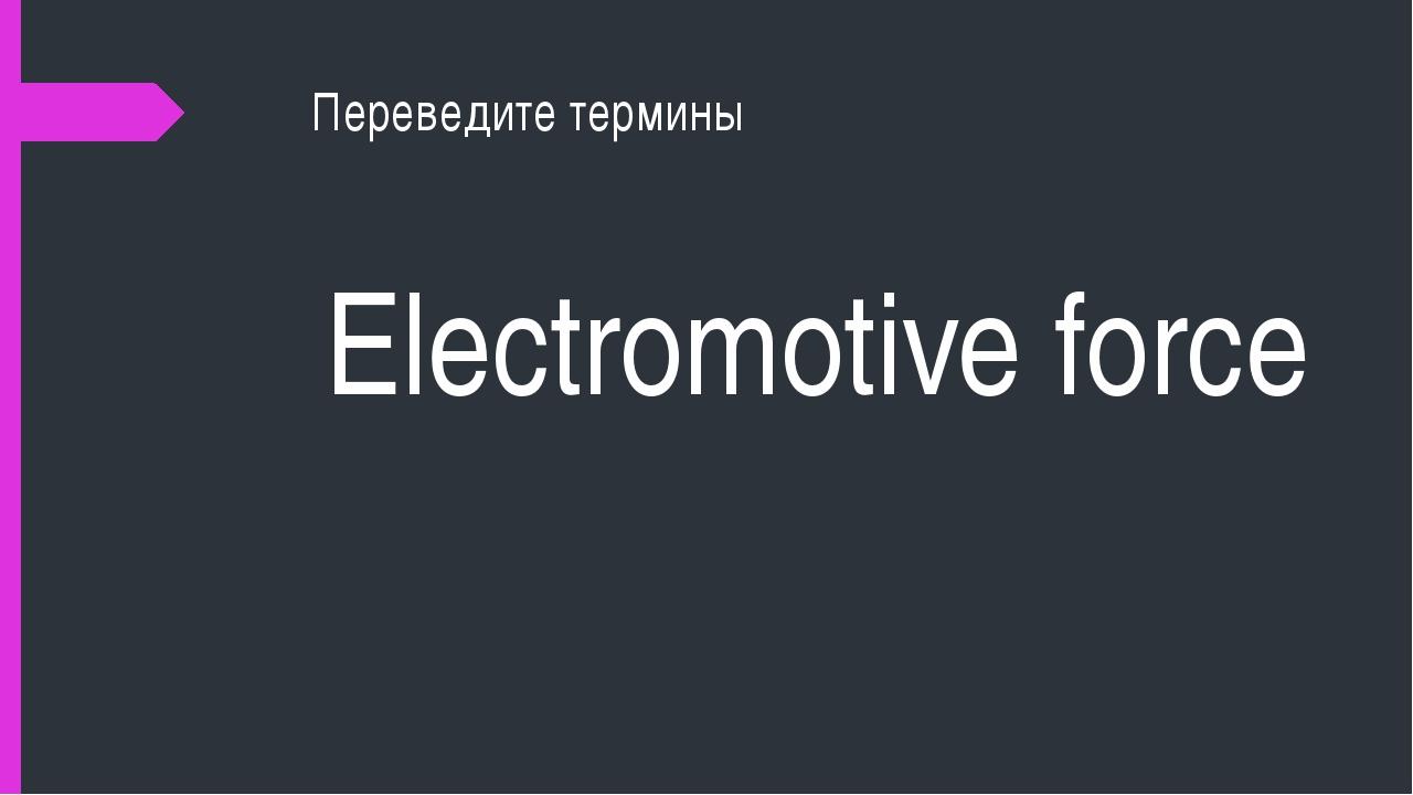 Переведите термины Electromotive force