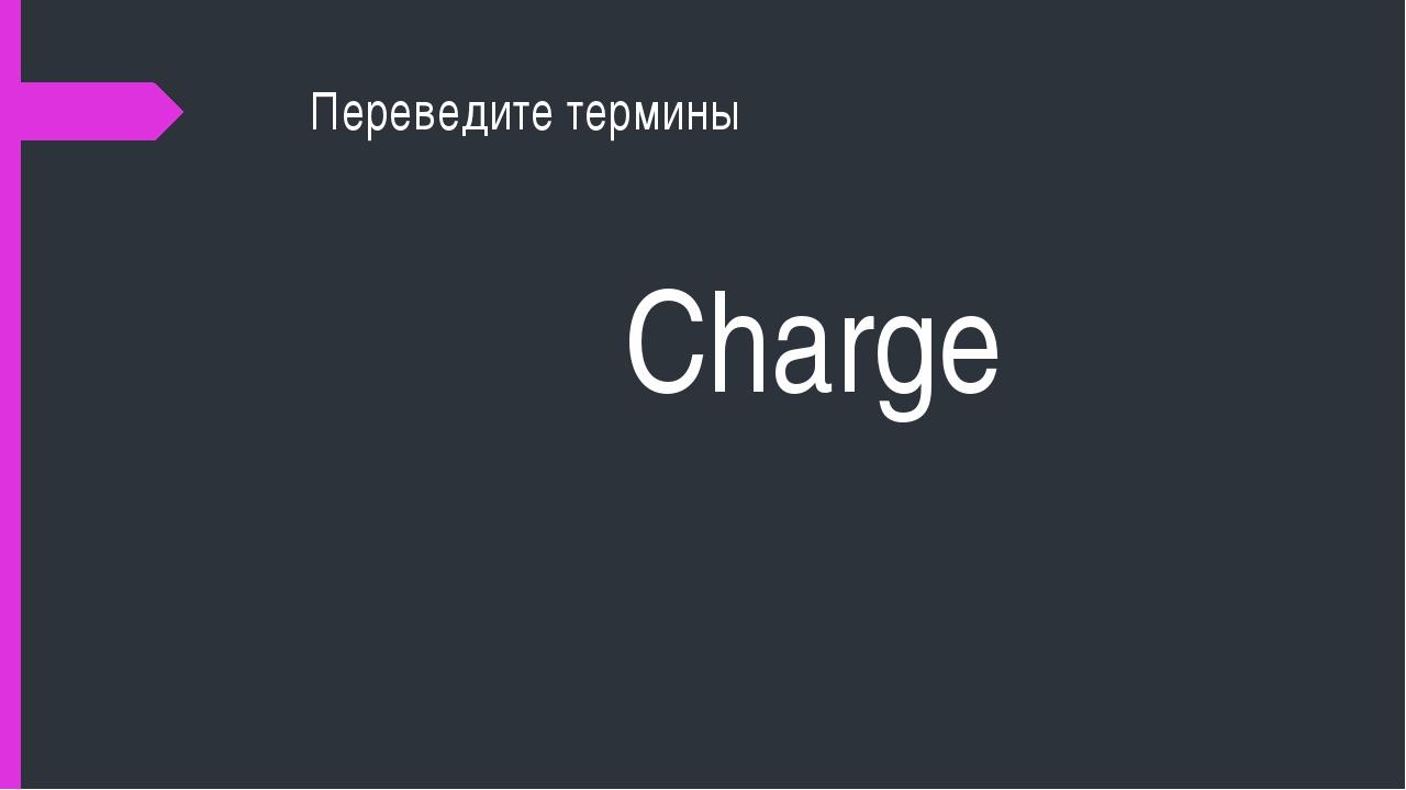 Переведите термины Charge