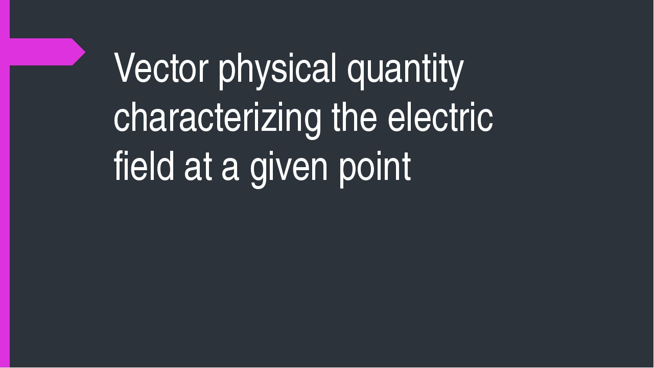 Vector physical quantity characterizing the electric field at a given point