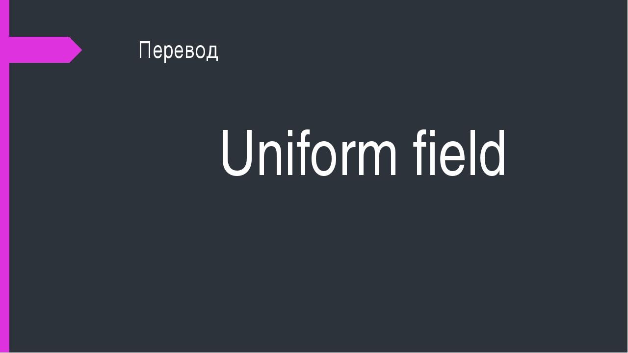 Перевод Uniform field
