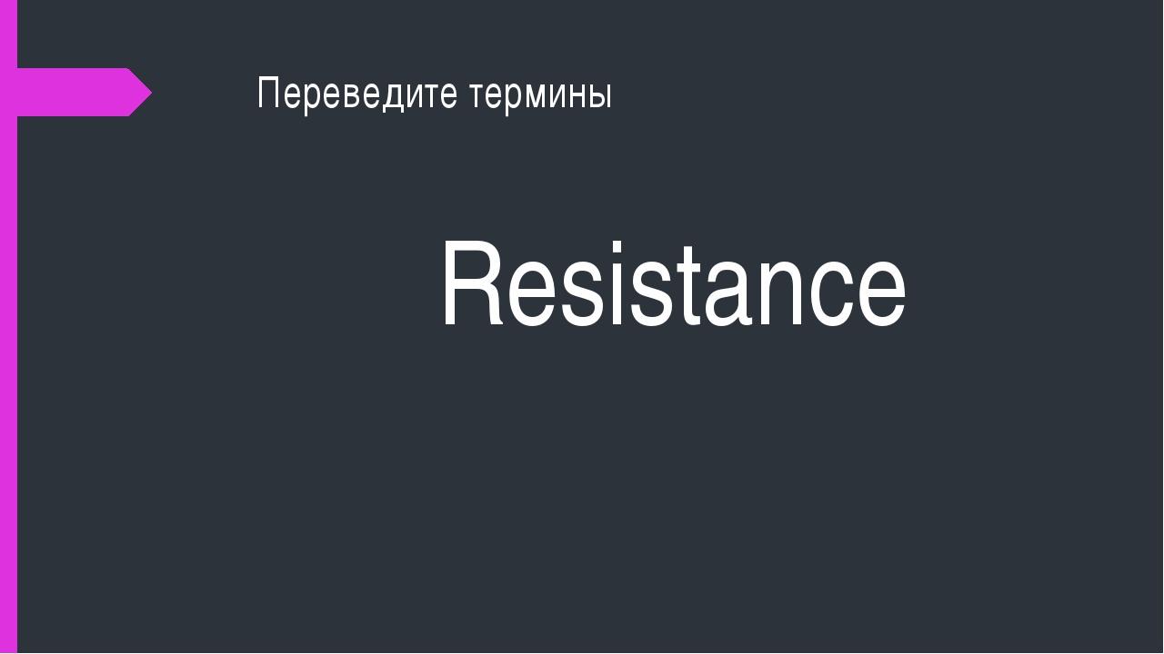 Переведите термины Resistance