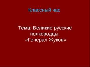 Классный час Тема: Великие русские полководцы. «Генерал Жуков»