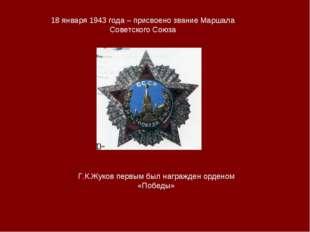 18 января 1943 года – присвоено звание Маршала Советского Союза Г.К.Жуков пер