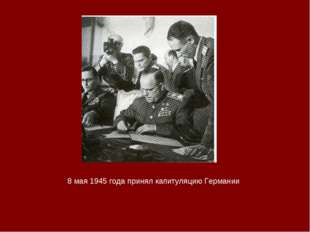 8 мая 1945 года принял капитуляцию Германии