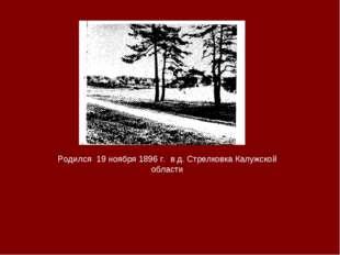 Родился 19 ноября 1896 г. в д. Стрелковка Калужской области
