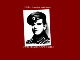 1915 г.- служба в кавалерии Унтер-офицер Г.К.Жуков. 1916 г.