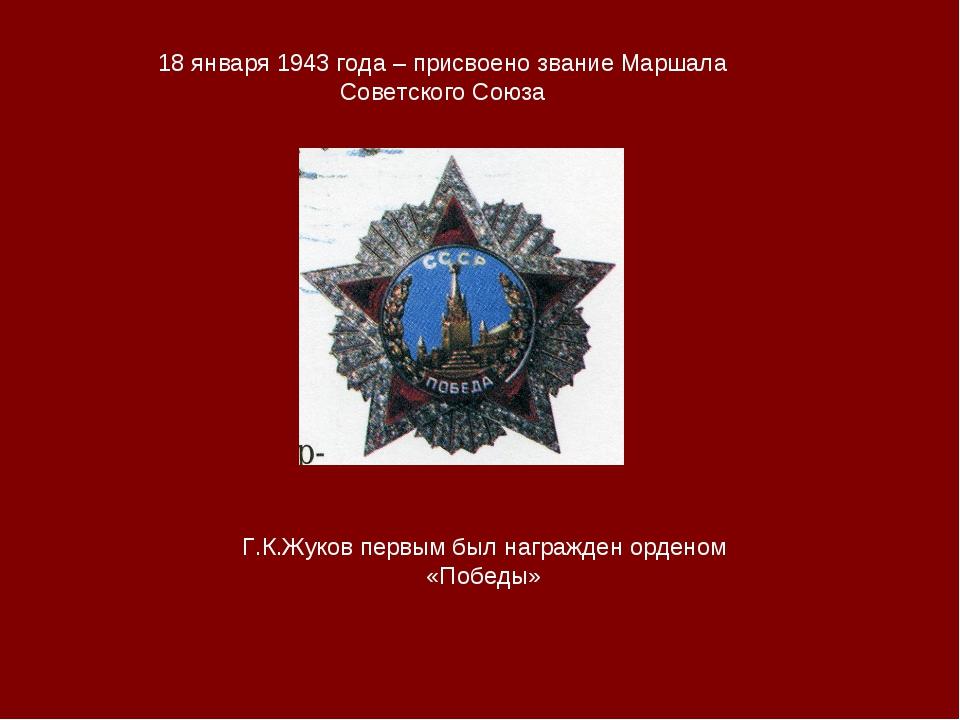 18 января 1943 года – присвоено звание Маршала Советского Союза Г.К.Жуков пер...