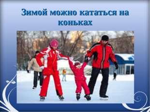 Зимой можно кататься на коньках