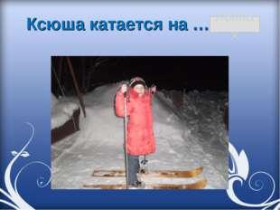 Ксюша катается на … лыжах