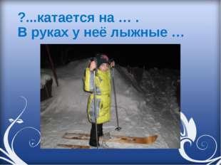 ?...катается на … . В руках у неё лыжные …