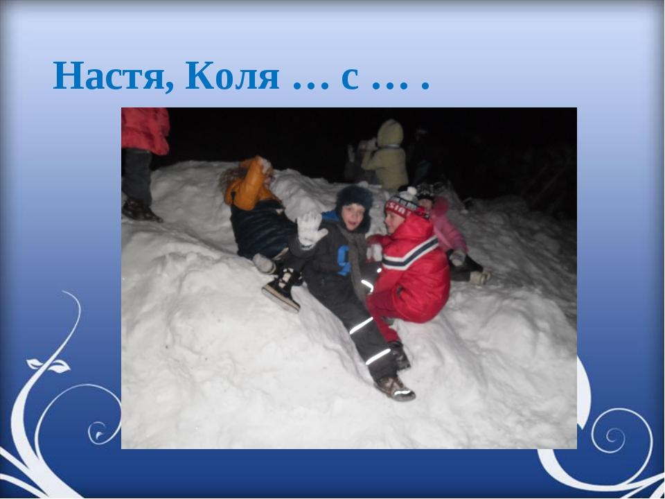 Настя, Коля … с … .