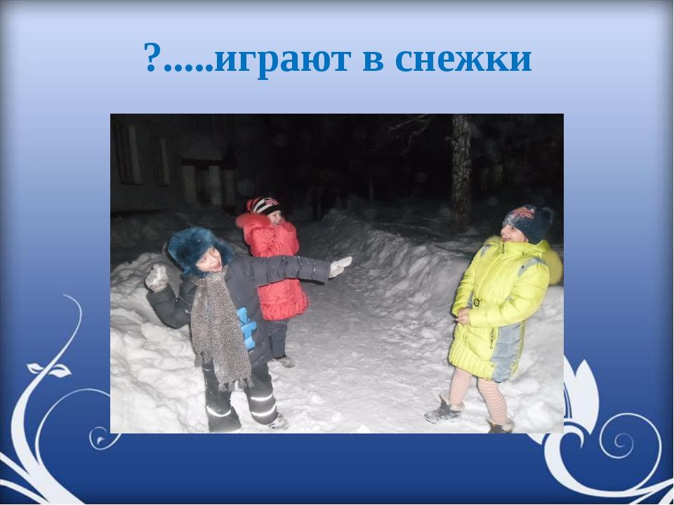 ?.....играют в снежки