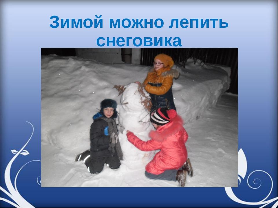 Зимой можно лепить снеговика