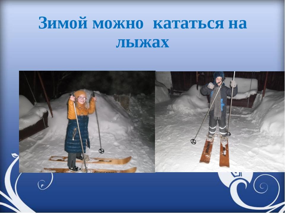 Зимой можно кататься на лыжах