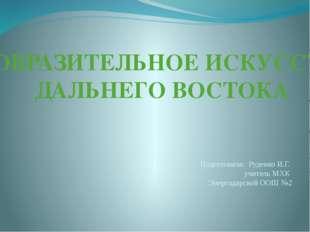 ИЗОБРАЗИТЕЛЬНОЕ ИСКУССТВО ДАЛЬНЕГО ВОСТОКА Подготовила: Руденко И.Г. учитель