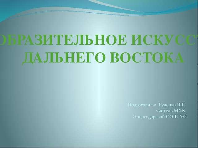 ИЗОБРАЗИТЕЛЬНОЕ ИСКУССТВО ДАЛЬНЕГО ВОСТОКА Подготовила: Руденко И.Г. учитель...
