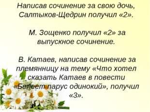 Написав сочинение за свою дочь, Салтыков-Щедрин получил «2». М. Зощенко получ
