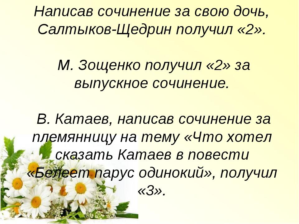 Написав сочинение за свою дочь, Салтыков-Щедрин получил «2». М. Зощенко получ...