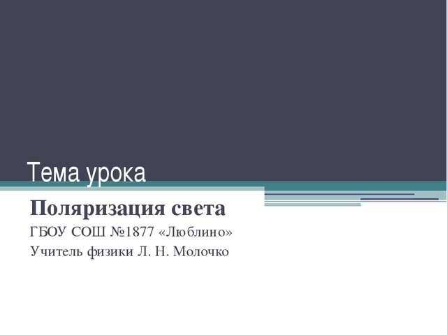 Тема урока Поляризация света ГБОУ СОШ №1877 «Люблино» Учитель физики Л. Н. Мо...