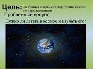 Цель: Знакомиться с первыми покорителями космоса и его исследованиями Проблем