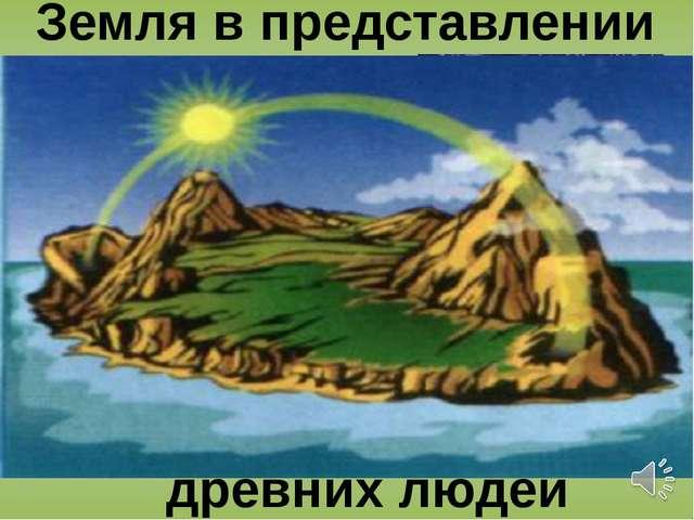 Земля в представлении древних людей