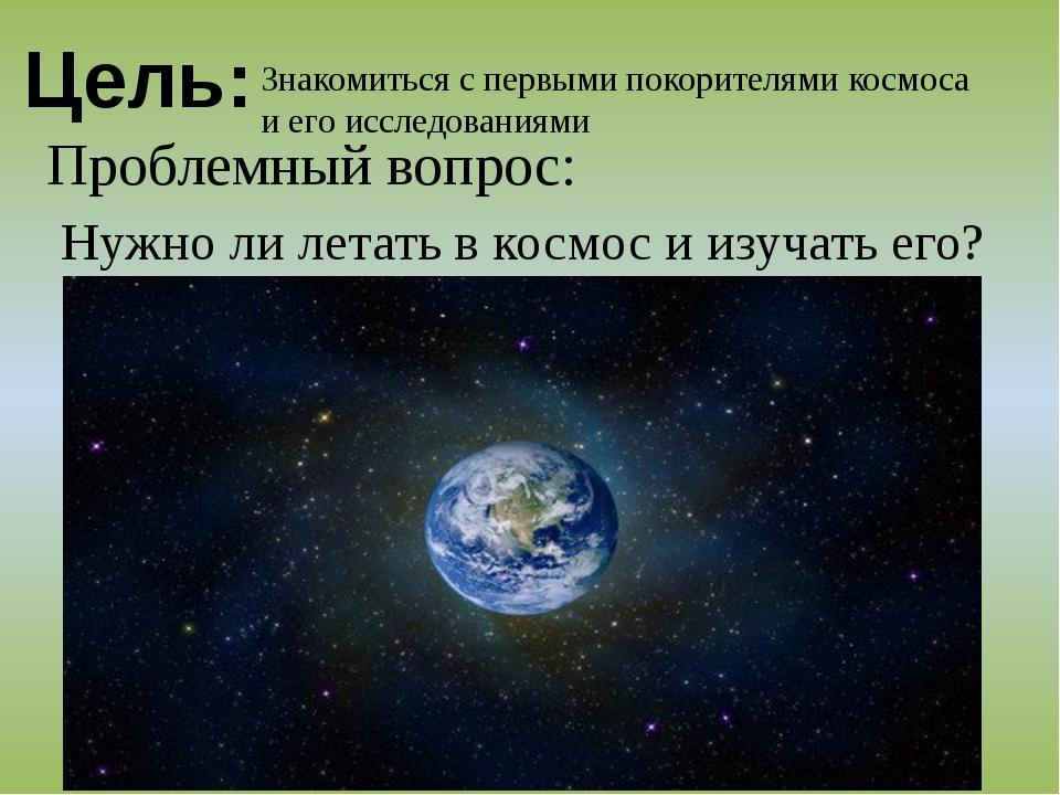 Цель: Знакомиться с первыми покорителями космоса и его исследованиями Проблем...