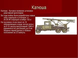 Катюша Катюша - бытовое название установок реактивной артиллерии. За годы вой