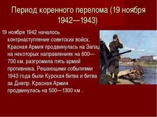 Период коренного перелома (19 ноября 1942—1943) 19 ноября 1942 началось контр