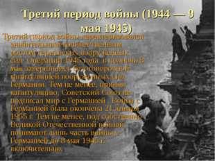 Третий период войны (1944 — 9 мая 1945) Третий период войны характеризовался