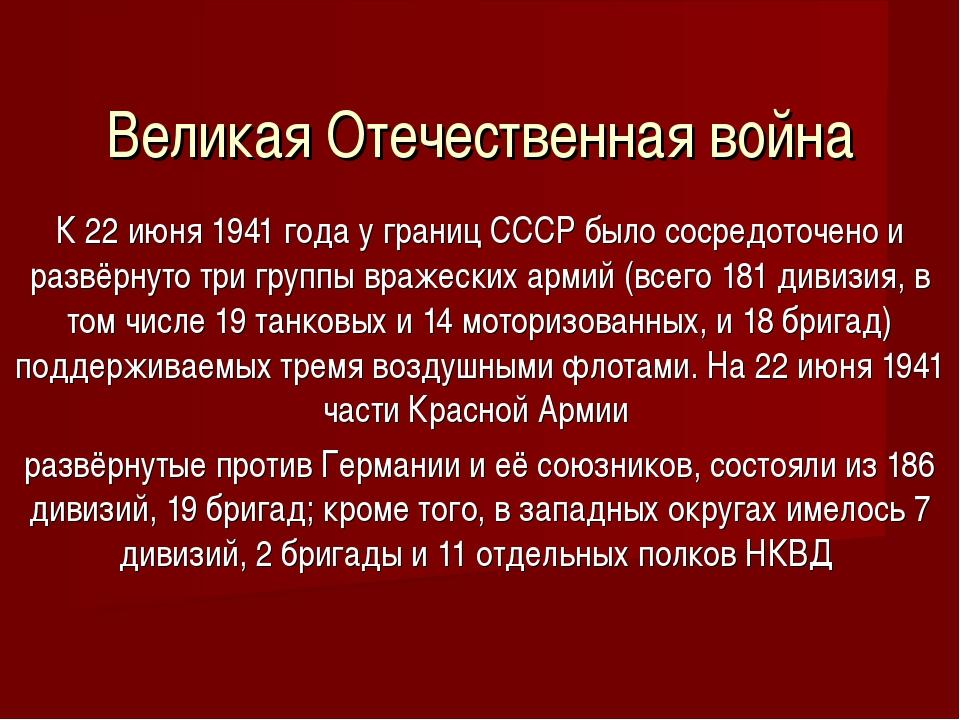 Великая Отечественная война К 22 июня 1941 года у границ СССР было сосредоточ...