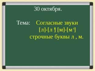 30 октября. Тема: Согласные звуки [л]-[л ] [м]-[м ] строчные буквы л , м.