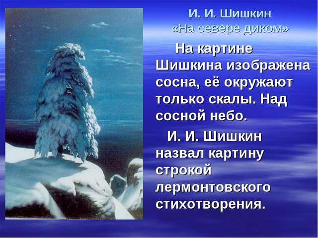 И. И. Шишкин «На севере диком» На картине Шишкина изображена сосна, её окружа...