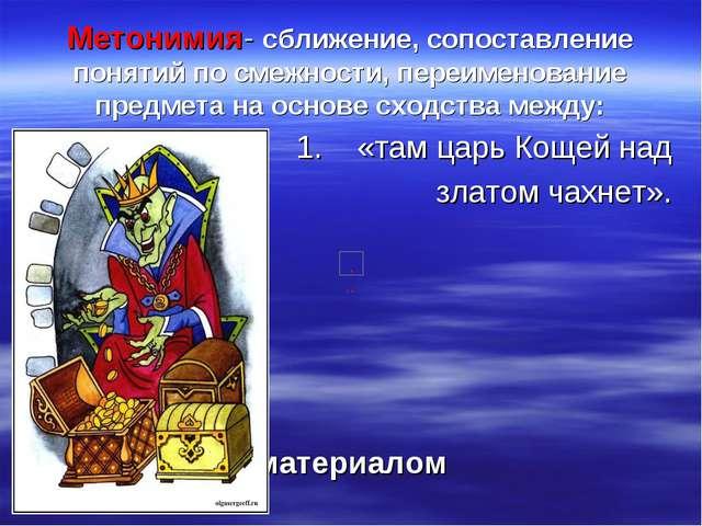 Метонимия- сближение, сопоставление понятий по смежности, переименование пред...