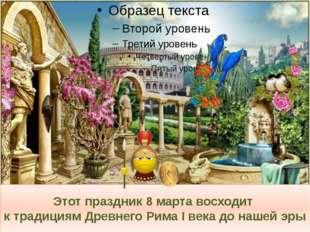 Этот праздник 8 марта восходит к традициям Древнего Рима I века до нашей эры