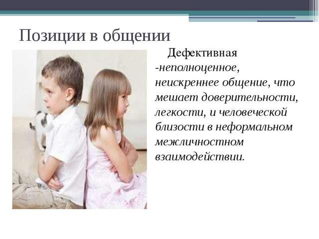 Позиции в общении Дефективная -неполноценное, неискреннее общение, что мешает...