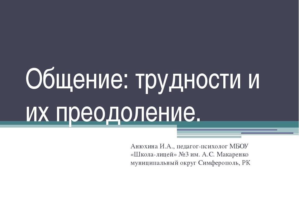 Общение: трудности и их преодоление. Анюхина И.А., педагог-психолог МБОУ «Шко...