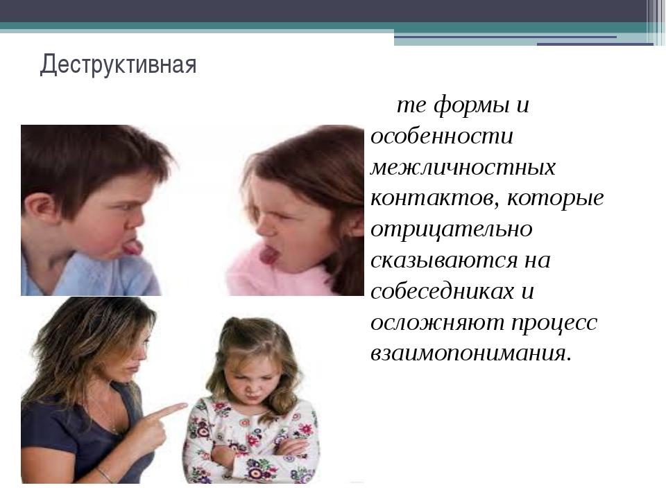 Деструктивная те формы и особенности межличностных контактов, которые отрицат...