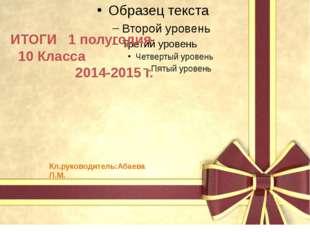 ИТОГИ 1 полугодия 10 Класса 2014-2015 г. Кл.руководитель:Абаева Л.М.