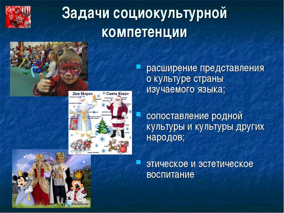 Задачи социокультурной компетенции расширение представления о культуре страны...