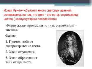Исаак Ньютон объяснял много световых явлений, основываясь на том, что свет –