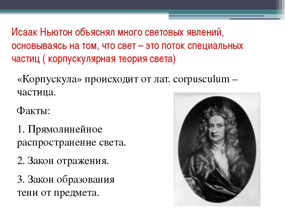 Исаак Ньютон объяснял много световых явлений, основываясь на том, что свет –...