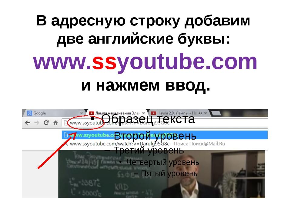 В адресную строку добавим две английские буквы: www.ssyoutube.com и нажмем вв...