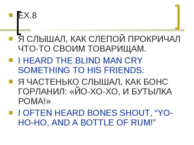 EX.8 Я СЛЫШАЛ, КАК СЛЕПОЙ ПРОКРИЧАЛ ЧТО-ТО СВОИМ ТОВАРИЩАМ. I HEARD THE BLIND...