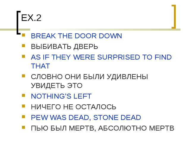 EX.2 BREAK THE DOOR DOWN ВЫБИВАТЬ ДВЕРЬ AS IF THEY WERE SURPRISED TO FIND THA...