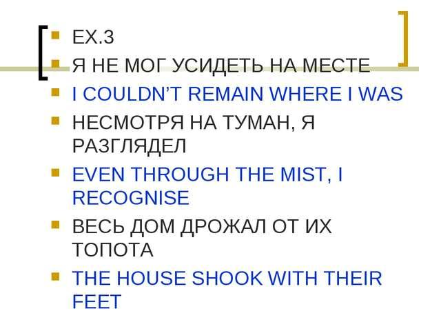 EX.3 Я НЕ МОГ УСИДЕТЬ НА МЕСТЕ I COULDN'T REMAIN WHERE I WAS НЕСМОТРЯ НА ТУМА...