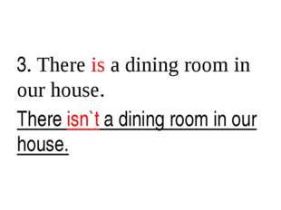 3. There is a dining room in our house. There isn`t a dining room in our hou